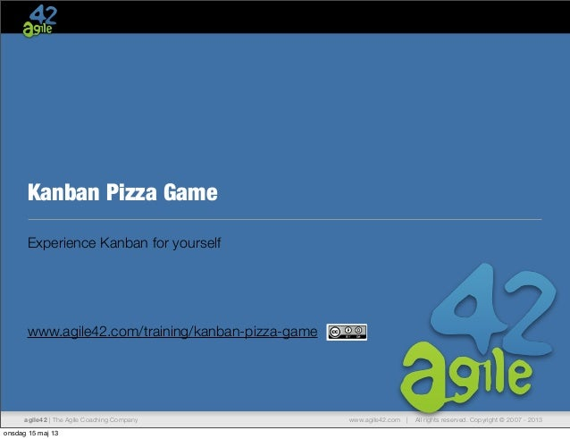 www.agile42.com | All rights reserved. Copyright © 2007 - 2013agile42 | The Agile Coaching CompanyKanban Pizza GameExperie...
