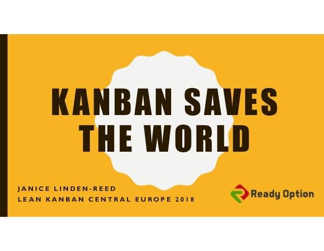 KANBAN SAVES THE WORLD J A N I C E L I N D E N - R E E D L E A N K A N B A N C E N T R A L E U R O P E 2 0 1 8