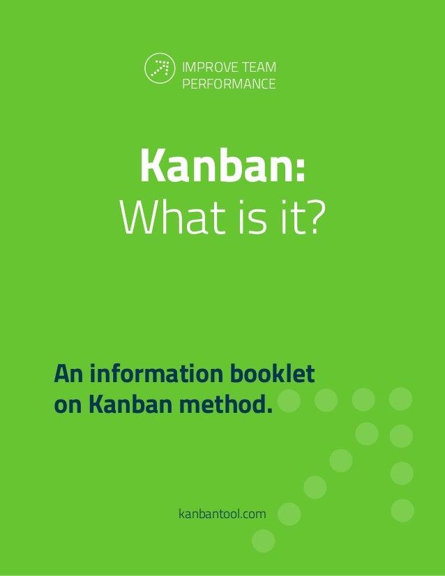 Kanban: What is it? kanbantool.com An information booklet on Kanban method. IMPROVE TEAM PERFORMANCE