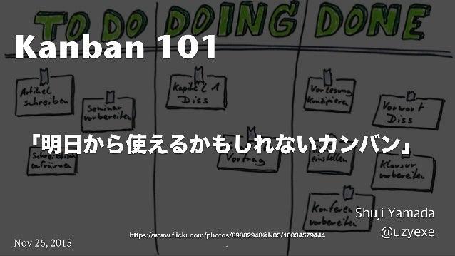 1 Kanban 101 Shuji Yamada @uzyexe Nov 26, 2015 「明日から使えるかもしれないカンバン」 https://www.flickr.com/photos/89882948@N05/10034579444