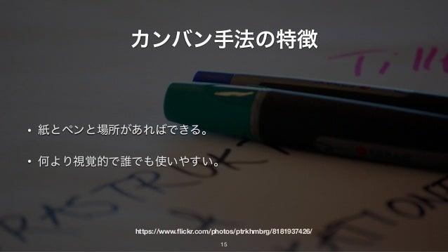 https://www.flickr.com/photos/ptrkhmbrg/8181937426/ カンバン手法の特徴 • 紙とペンと場所があればできる。 • 何より視覚的で誰でも使いやすい。 15