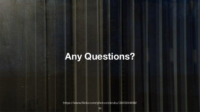 https://www.flickr.com/photos/skrubu/3345244660/ Any Questions? 30
