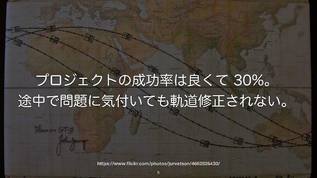 https://www.flickr.com/photos/jurvetson/4662526430/ 5 プロジェクトの成功率は良くて 30%。 途中で問題に気付いても軌道修正されない。