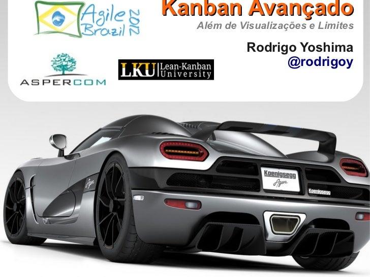 Kanban Avançado  Além de Visualizações e Limites           Rodrigo Yoshima                 @rodrigoy