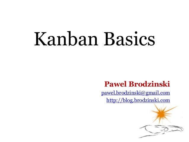 Kanban Basics Pawel Brodzinski pawel.brodzinski@gmail.com http://blog.brodzinski.com