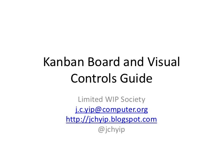 Kanban Board and Visual    Controls Guide       Limited WIP Society      j.c.yip@computer.org   http://jchyip.blogspot.com...