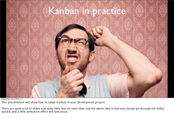 Kanban in practice     måndag den 19 juli 2010 (v.)  This presentation will show how to adapt Kanban in your development p...
