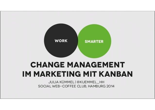 WORK  SMARTER  Change management im Marketing mit KAnban Julia Kümmel   @kuemmel_hh Social WeB-Coffee Club, Hamburg 2014