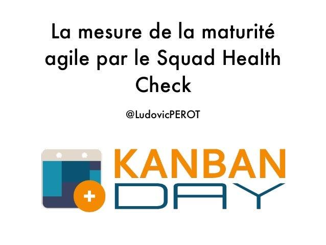 La mesure de la maturité agile par le Squad Health Check @LudovicPEROT