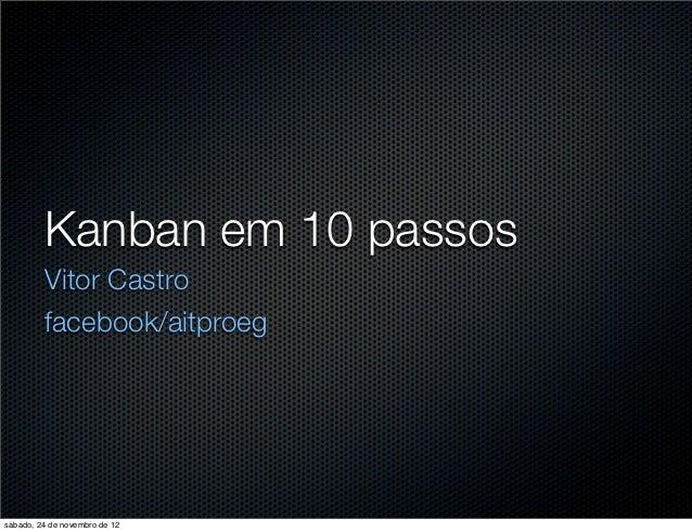 Kanban em 10 passos         Vitor Castro         facebook/aitproegsábado, 24 de novembro de 12