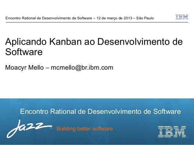 Encontro Rational de Desenvolvimento de Software – 12 de março de 2013 – São PauloAplicando Kanban ao Desenvolvimento deSo...