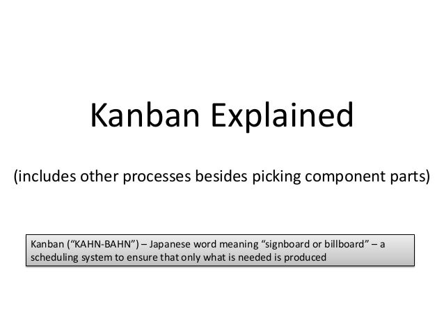 "Kanban Explained (includes other processes besides picking component parts)  Kanban (""KAHN-BAHN"") – Japanese word meaning ..."