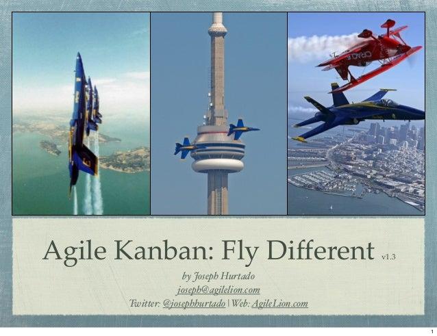 Agile Kanban: Fly Different v1.3by Joseph Hurtadojoseph@agilelion.comTwitter: @josephhurtado | Web:AgileLion.com1