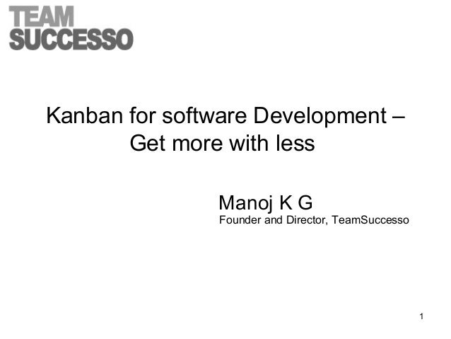 Kanban for software Development – Get more with less Manoj K G Founder and Director, TeamSuccesso 1