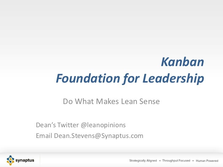 KanbanFoundation for Leadership<br />Do What Makes Lean Sense<br />Dean's Twitter @leanopinions<br />Email Dean.Stevens@Sy...