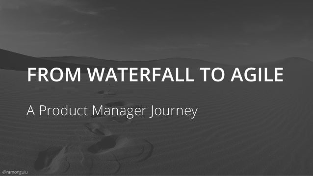 FROM WATERFALL TO AGILE A Product Manager Journey @ramonguiu