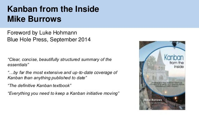 "Kanban from the Inside  Mike Burrows  Foreword by Luke Hohmann  Blue Hole Press, September 2014  ""Clear, concise, beautifu..."