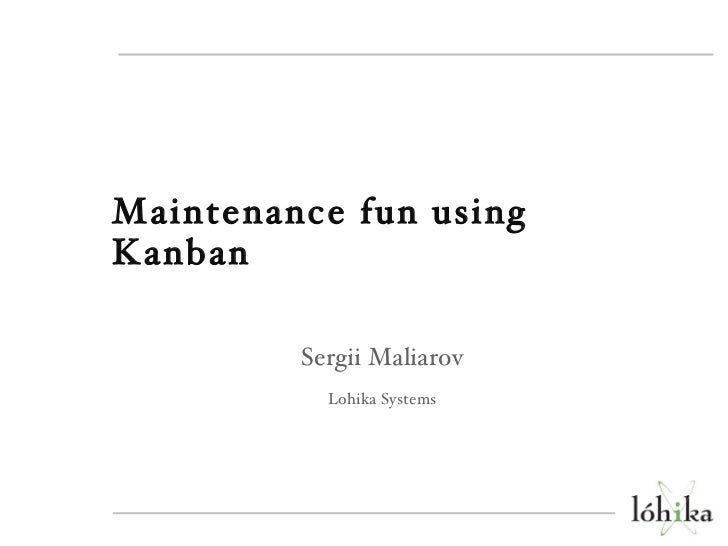 <ul><li>Maintenance fun using Kanban </li></ul><ul><li>Sergii Maliarov </li></ul><ul><li>Lohika Systems </li></ul>