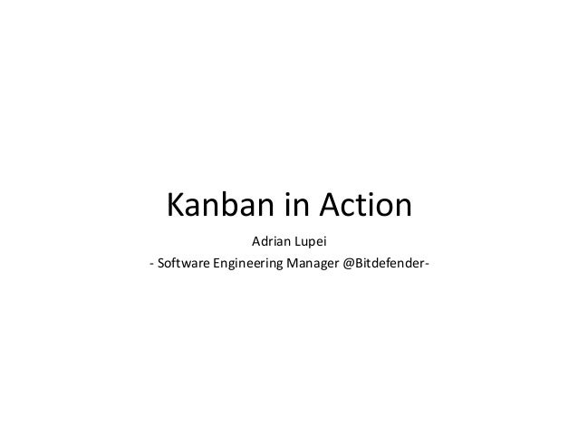 Kanban in Action Adrian Lupei - Software Engineering Manager @Bitdefender-
