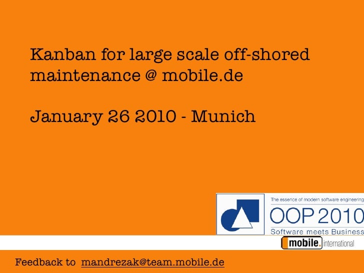 Kanban for large scale off-shored   maintenance @ mobile.de    January 26 2010 - Munich     Feedback to mandrezak@team.mob...