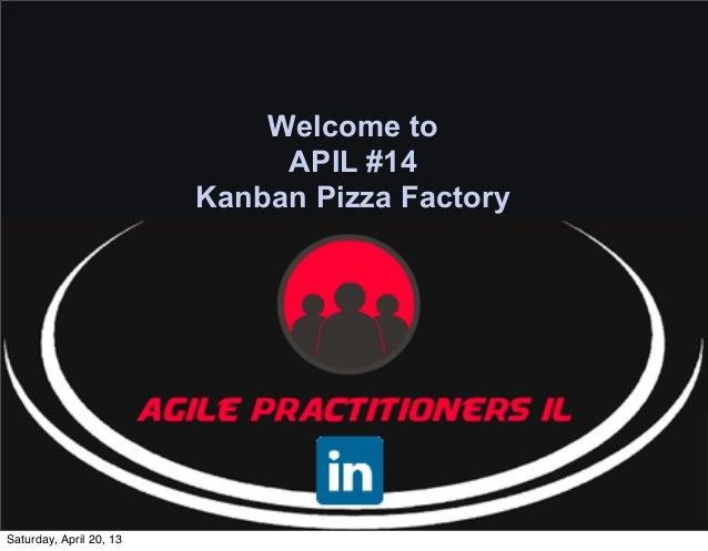 Welcome to                              APIL #14                         Kanban Pizza FactorySaturday, April 20, 13