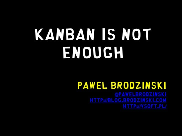 Kanban is not    enough      Pawel Brodzinski                @pawelbrodzinski       http://blog.brodzinski.com            ...