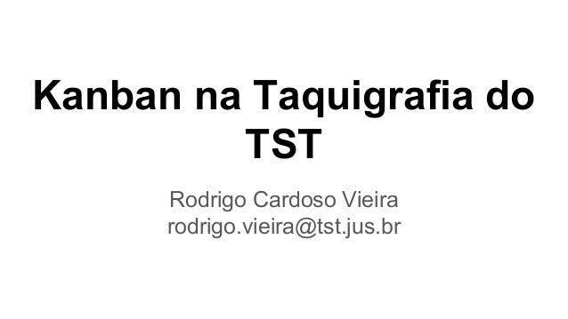 Kanban na Taquigrafia do TST Rodrigo Cardoso Vieira rodrigo.vieira@tst.jus.br