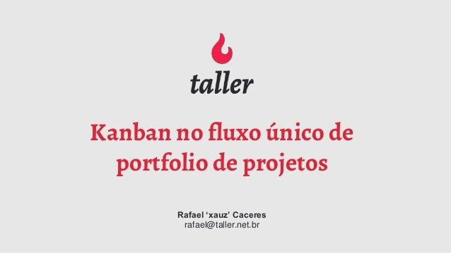 Kanban no fluxo único de portfolio de projetos Rafael 'xauz' Caceres rafael@taller.net.br