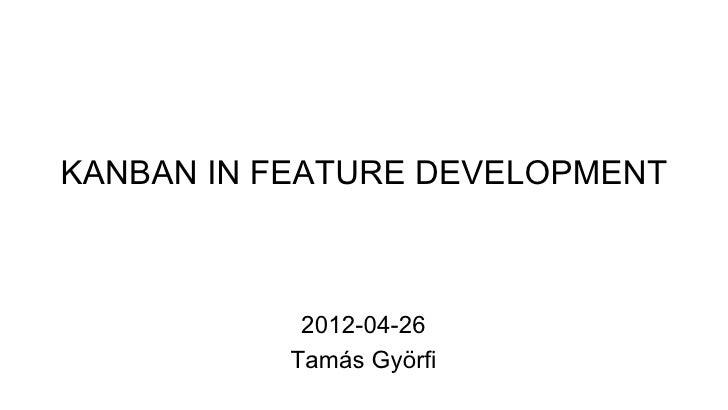 KANBAN IN FEATURE DEVELOPMENT           2012-04-26          Tamás Györfi
