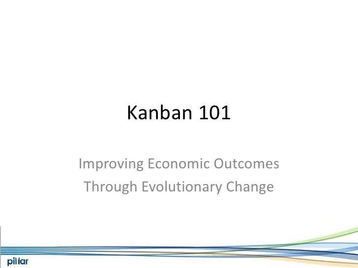 Kanban 101<br />Improving Economic Outcomes<br />Through Evolutionary Change<br />