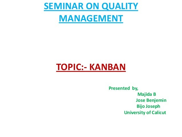 SEMINAR ON QUALITYMANAGEMENTTOPIC:- KANBANPresented by,Majida BJose BenjeminBijo JosephUniversity of Calicut