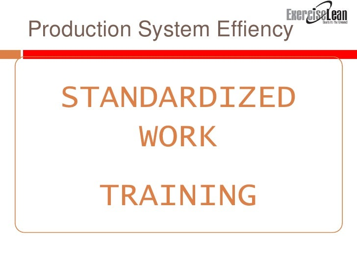 standardize work Some of the lean daily management elements which are commonly used are leader standard work (lsw), visual control boards, and daily accountability the elements are not effective unless used with the right mindset.