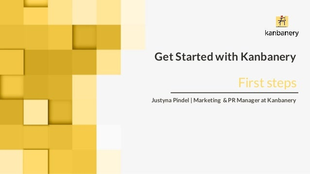 Get Started with Kanbanery Justyna Pindel | Marketing & PR Manager at Kanbanery First steps