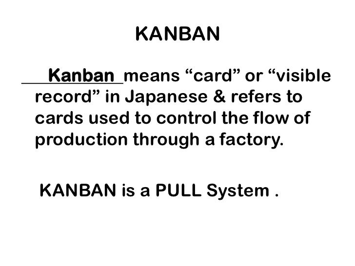 """KANBAN <br />      Kanban  means """"card"""" or """"visible record"""" in Japanese & refers to cards used to control the flow of prod..."""