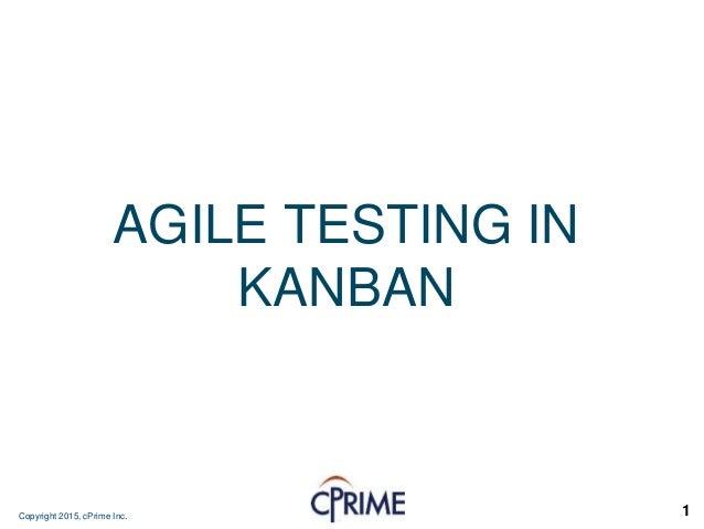 Copyright 2015, cPrime Inc. 1 AGILE TESTING IN KANBAN