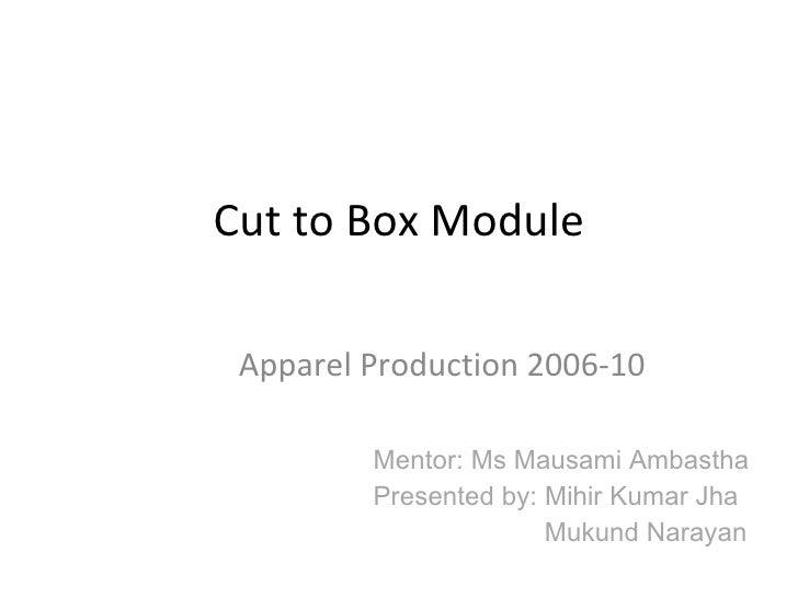 Cut to Box Module Apparel Production 2006-10 Mentor: Ms Mausami Ambastha Presented by: Mihir Kumar Jha Mukund Narayan