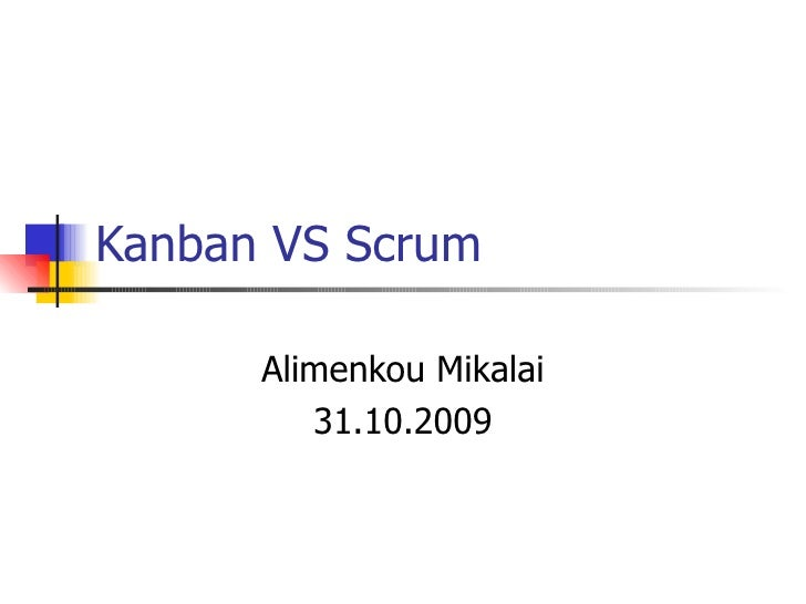 Kanban VS Scrum Alimenkou Mikalai 31.10.2009