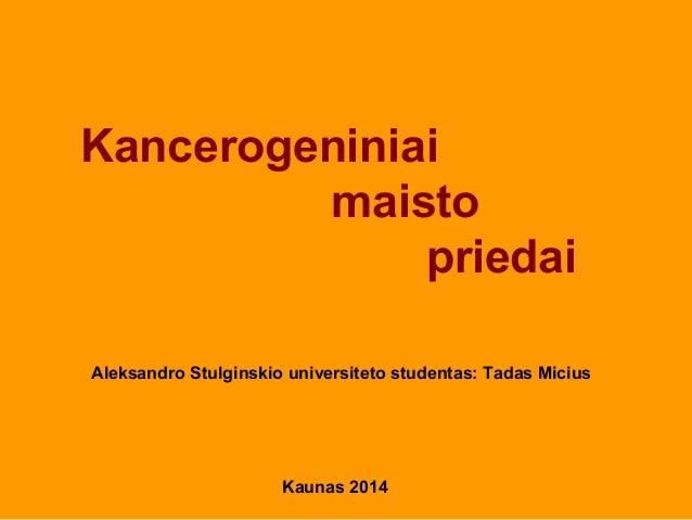 Kaunas 2014 Aleksandro Stulginskio universiteto studentas: Tadas Micius Kancerogeniniai maisto priedai