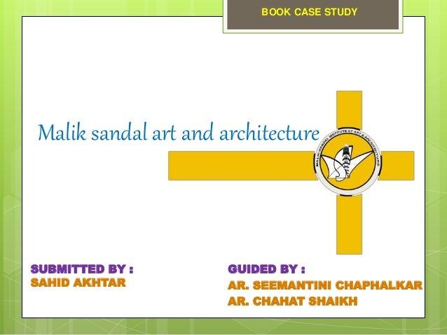 Malik sandal art and architecture GUIDED BY : AR. SEEMANTINI CHAPHALKAR AR. CHAHAT SHAIKH SUBMITTED BY : SAHID AKHTAR BOOK...