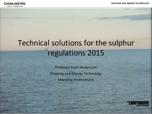 SHIPPING AND MARINE TECHNOLOGYTechnical solutions for the sulphur        regulations 2015           Professor Karin Anders...