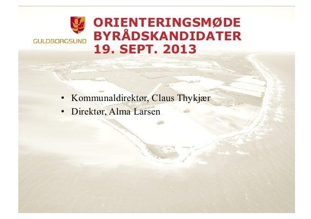 ORIENTERINGSMØDE BYRÅDSKANDIDATER 19. SEPT. 2013 • Kommunaldirektør, Claus Thykjær • Direktør, Alma Larsen