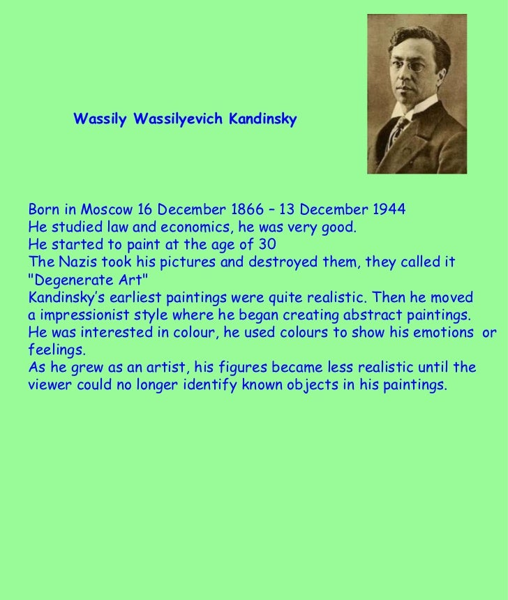 Wassily Wassilyevich Kandinsky  Born in Moscow 16 December 1866 – 13 December 1944 He studied law and economics, he was ve...