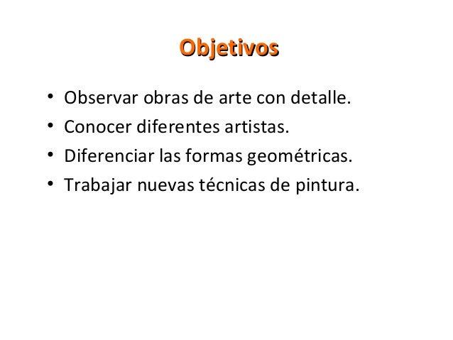 Objetivos•   Observar obras de arte con detalle.•   Conocer diferentes artistas.•   Diferenciar las formas geométricas.•  ...
