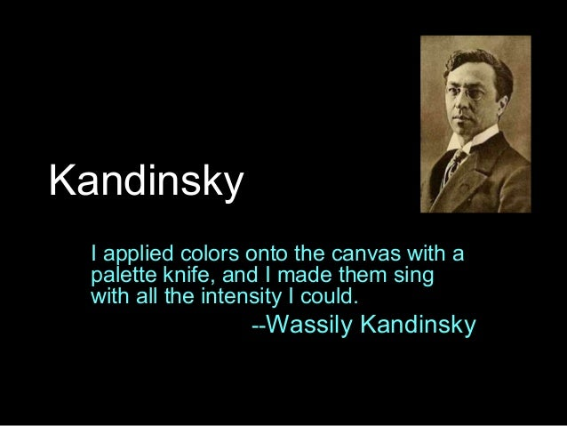 Kandinsky I applied colors onto the canvas with a palette knife, and I made them sing with all the intensity I could. --Wa...