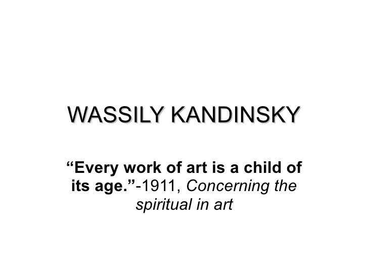 """WASSILY KANDINSKY """" Every work of art is a child of its age."""" -1911,  Concerning the spiritual in art"""