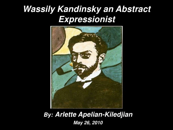 Wassily Kandinsky an Abstract Expressionist By:Arlette Apelian-Kiledjian May 26, 2010