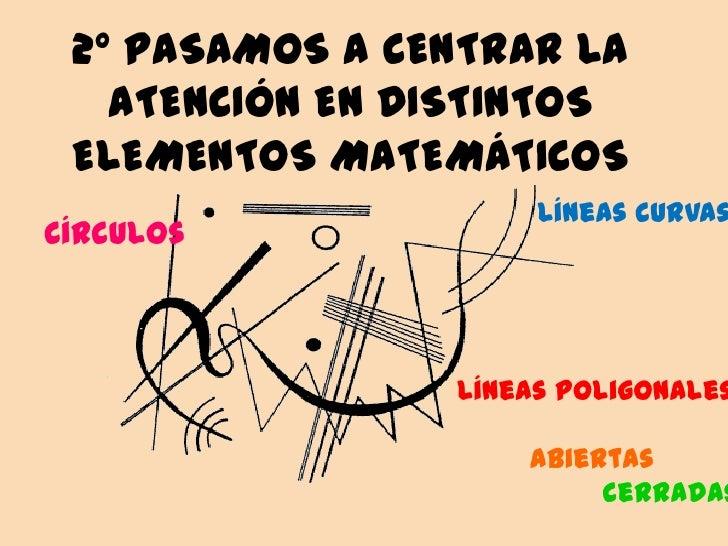2º PASAMOS A CENTRAR LA   ATENCIÓN EN DISTINTOS ELEMENTOS MATEMÁTICOS                     Líneas curvasCírculos           ...