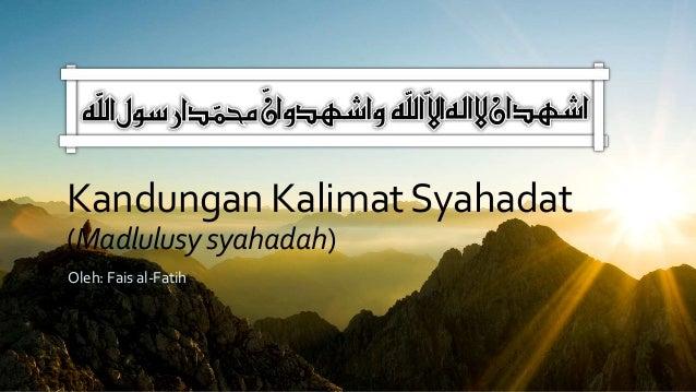 Kandungan KalimatSyahadat (Madlulusysyahadah) Oleh: Fais al-Fatih