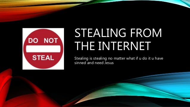 STEALING FROM THE INTERNET Stealing is stealing no matter what if u do it u have sinned and need Jesus