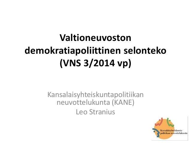Valtioneuvoston demokratiapoliittinen selonteko (VNS 3/2014 vp) Kansalaisyhteiskuntapolitiikan neuvottelukunta (KANE) Leo ...